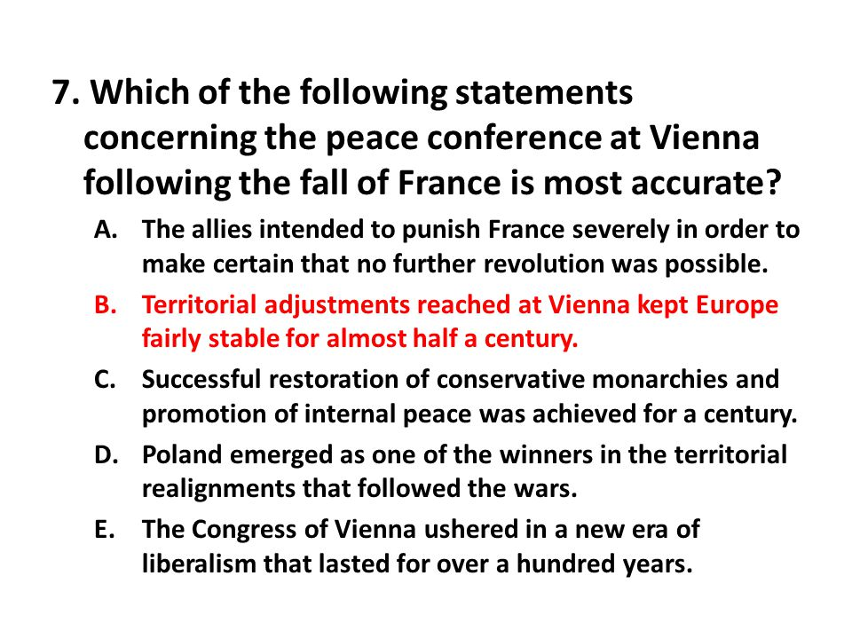 7. Which of the following statements concerning the peace conference at Vienna following the fall of France is most accurate? A.The allies intended to
