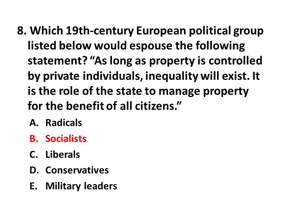 8. Which 19th-century European political group listed below would espouse the following statement? As long as property is controlled by private indivi