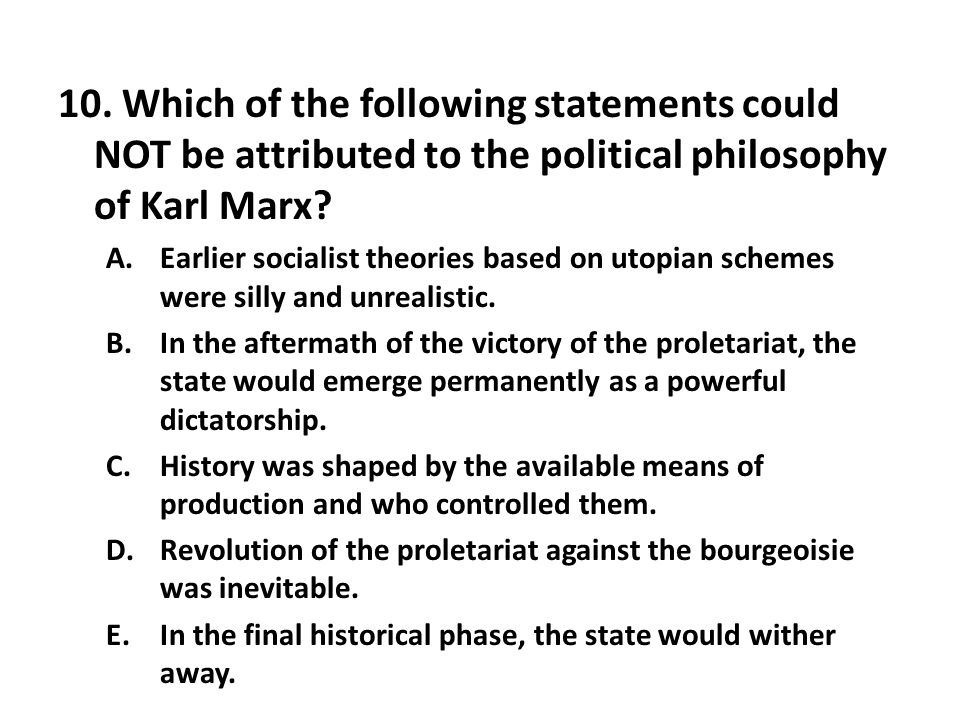 10. Which of the following statements could NOT be attributed to the political philosophy of Karl Marx? A.Earlier socialist theories based on utopian