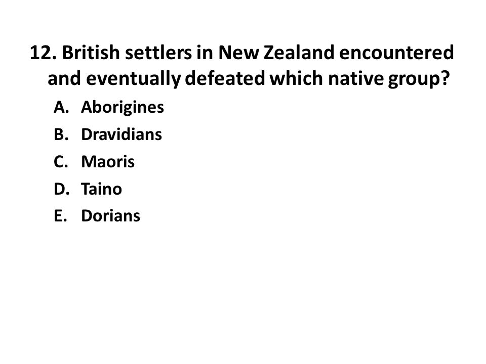 12. British settlers in New Zealand encountered and eventually defeated which native group? A.Aborigines B.Dravidians C.Maoris D.Taino E.Dorians