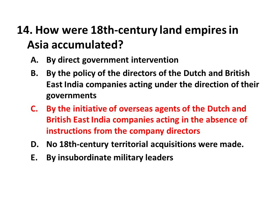 14. How were 18th-century land empires in Asia accumulated? A.By direct government intervention B.By the policy of the directors of the Dutch and Brit