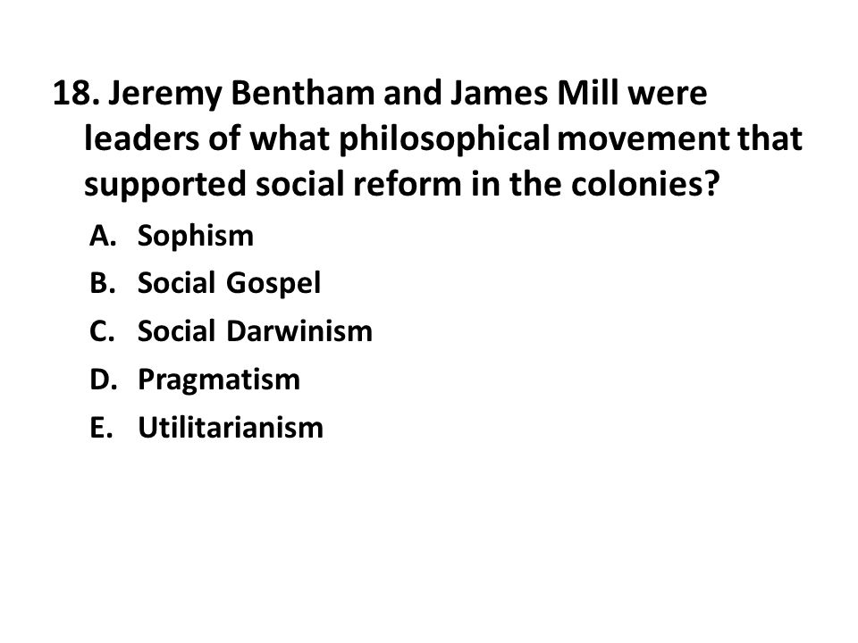 18. Jeremy Bentham and James Mill were leaders of what philosophical movement that supported social reform in the colonies? A.Sophism B.Social Gospel
