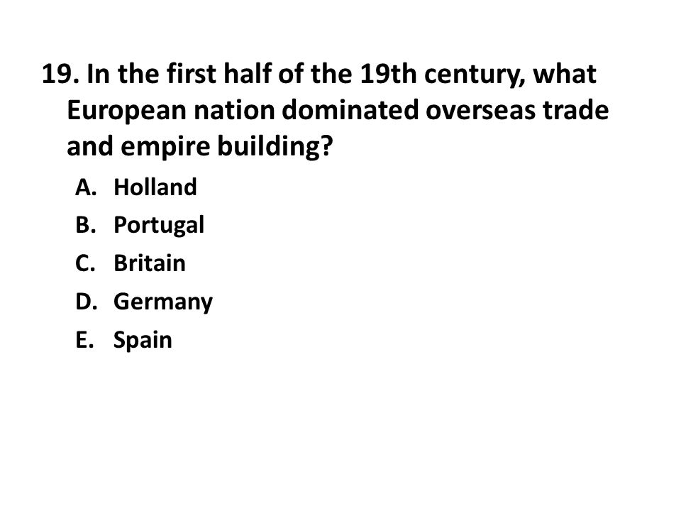 19. In the first half of the 19th century, what European nation dominated overseas trade and empire building? A.Holland B.Portugal C.Britain D.Germany