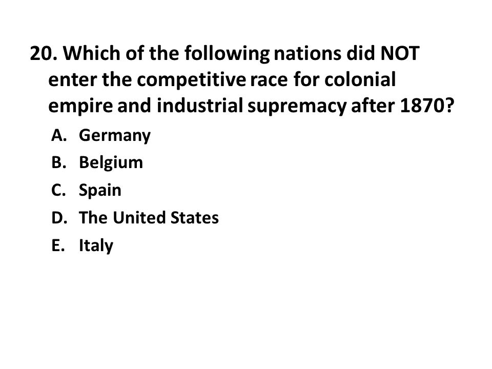 20. Which of the following nations did NOT enter the competitive race for colonial empire and industrial supremacy after 1870? A.Germany B.Belgium C.S