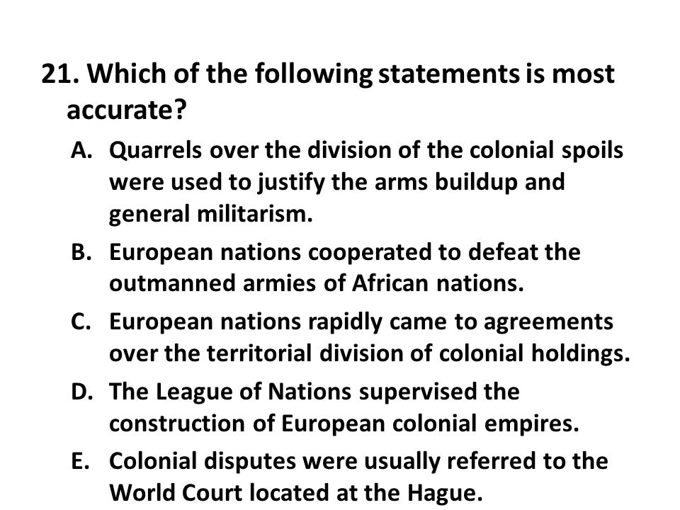21. Which of the following statements is most accurate? A.Quarrels over the division of the colonial spoils were used to justify the arms buildup and