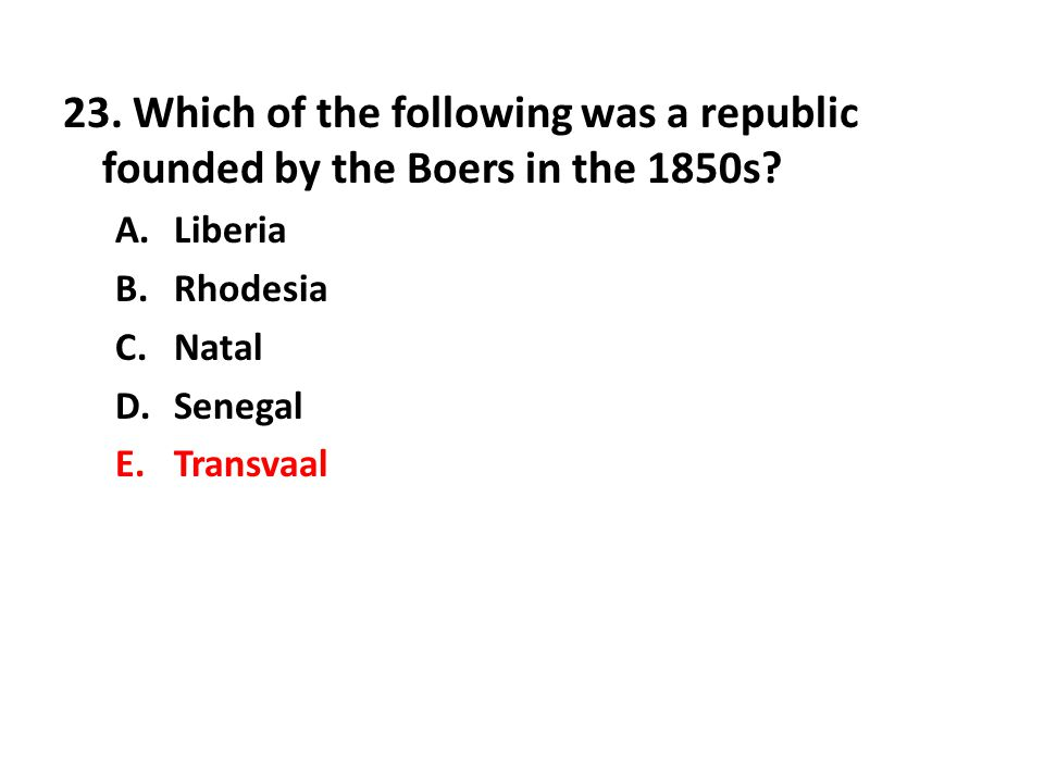 23. Which of the following was a republic founded by the Boers in the 1850s? A.Liberia B.Rhodesia C.Natal D.Senegal E.Transvaal