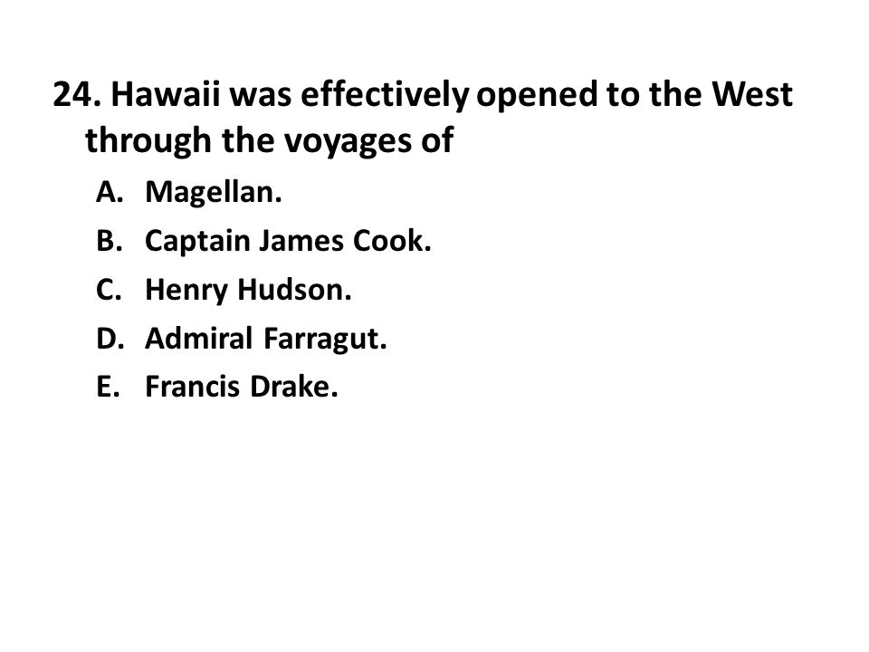 24. Hawaii was effectively opened to the West through the voyages of A.Magellan. B.Captain James Cook. C.Henry Hudson. D.Admiral Farragut. E.Francis D