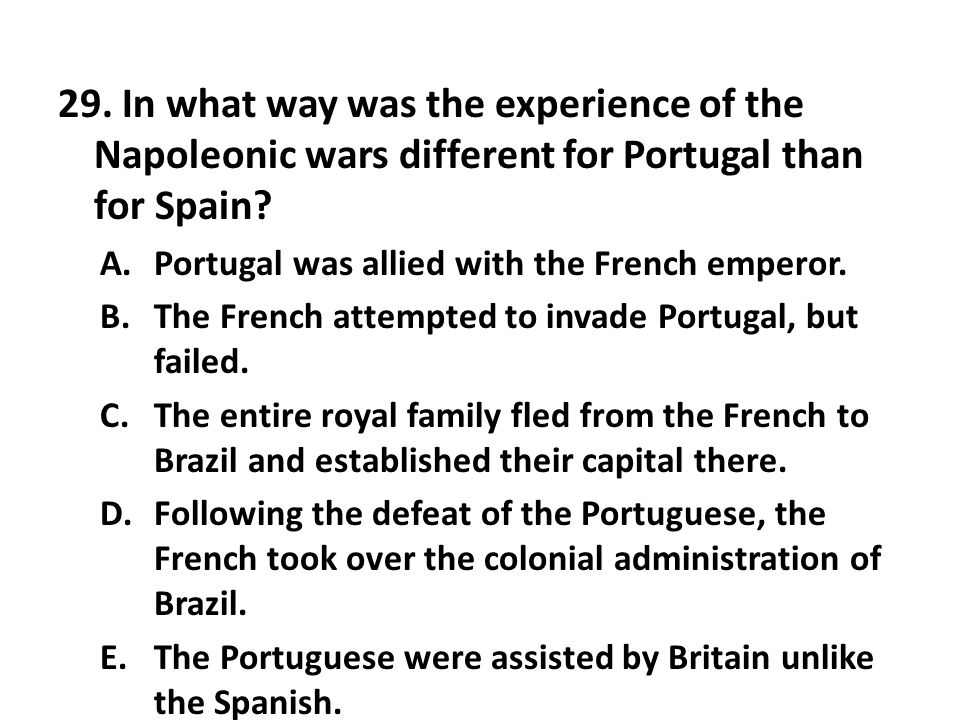 29. In what way was the experience of the Napoleonic wars different for Portugal than for Spain? A.Portugal was allied with the French emperor. B.The