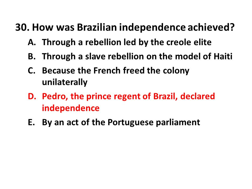 30. How was Brazilian independence achieved? A.Through a rebellion led by the creole elite B.Through a slave rebellion on the model of Haiti C.Because