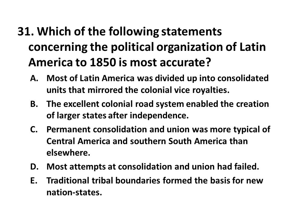 31. Which of the following statements concerning the political organization of Latin America to 1850 is most accurate? A.Most of Latin America was div