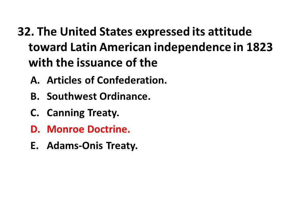32. The United States expressed its attitude toward Latin American independence in 1823 with the issuance of the A.Articles of Confederation. B.Southw