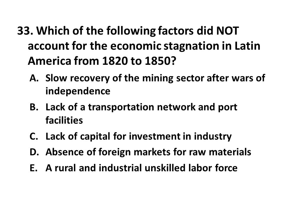 33. Which of the following factors did NOT account for the economic stagnation in Latin America from 1820 to 1850? A.Slow recovery of the mining secto