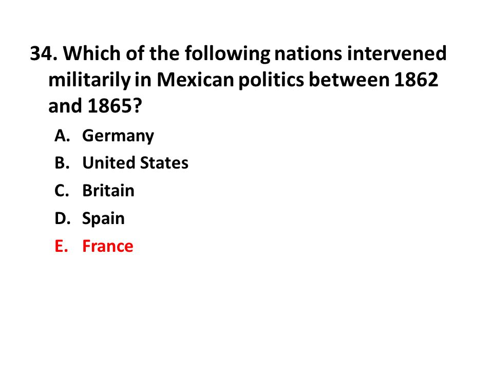 34. Which of the following nations intervened militarily in Mexican politics between 1862 and 1865? A.Germany B.United States C.Britain D.Spain E.Fran