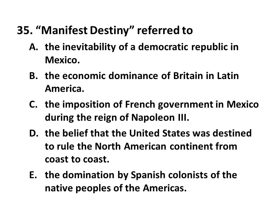 35. Manifest Destiny referred to A.the inevitability of a democratic republic in Mexico. B.the economic dominance of Britain in Latin America. C.the i