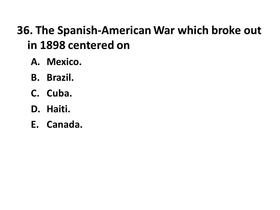 36. The Spanish-American War which broke out in 1898 centered on A.Mexico. B.Brazil. C.Cuba. D.Haiti. E.Canada.