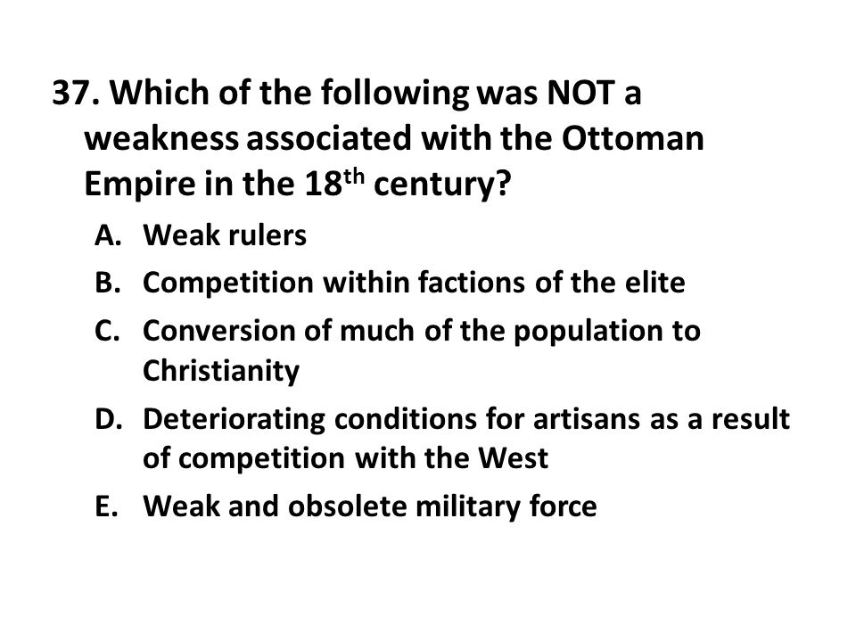 37. Which of the following was NOT a weakness associated with the Ottoman Empire in the 18 th century? A.Weak rulers B.Competition within factions of