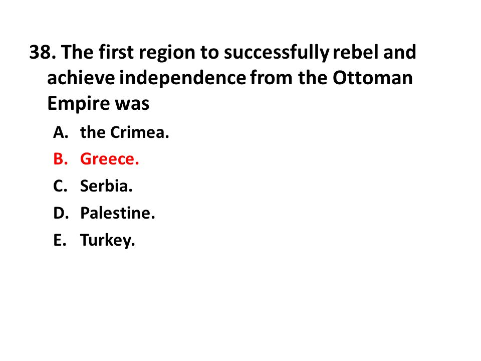 38. The first region to successfully rebel and achieve independence from the Ottoman Empire was A.the Crimea. B.Greece. C.Serbia. D.Palestine. E.Turke