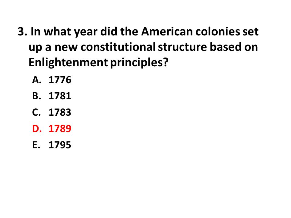 3. In what year did the American colonies set up a new constitutional structure based on Enlightenment principles? A.1776 B.1781 C.1783 D.1789 E.1795