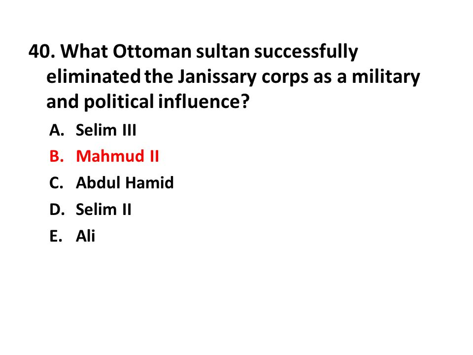 40. What Ottoman sultan successfully eliminated the Janissary corps as a military and political influence? A.Selim III B.Mahmud II C.Abdul Hamid D.Sel