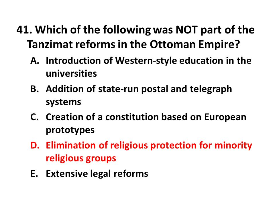41. Which of the following was NOT part of the Tanzimat reforms in the Ottoman Empire? A.Introduction of Western-style education in the universities B