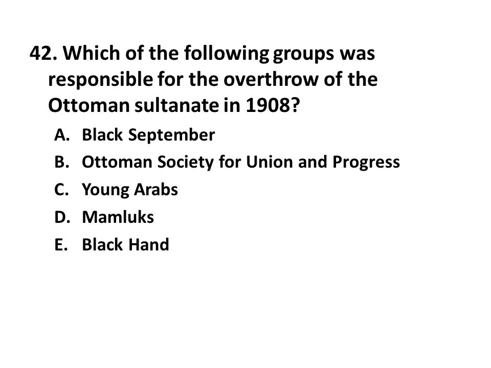 42. Which of the following groups was responsible for the overthrow of the Ottoman sultanate in 1908? A.Black September B.Ottoman Society for Union an