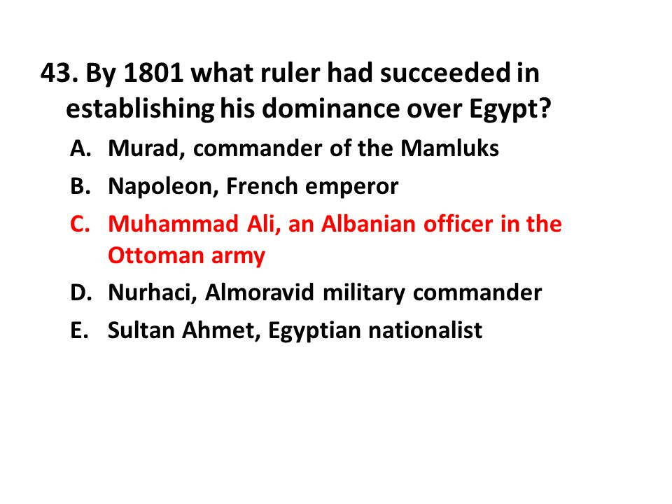 43. By 1801 what ruler had succeeded in establishing his dominance over Egypt? A.Murad, commander of the Mamluks B.Napoleon, French emperor C.Muhammad