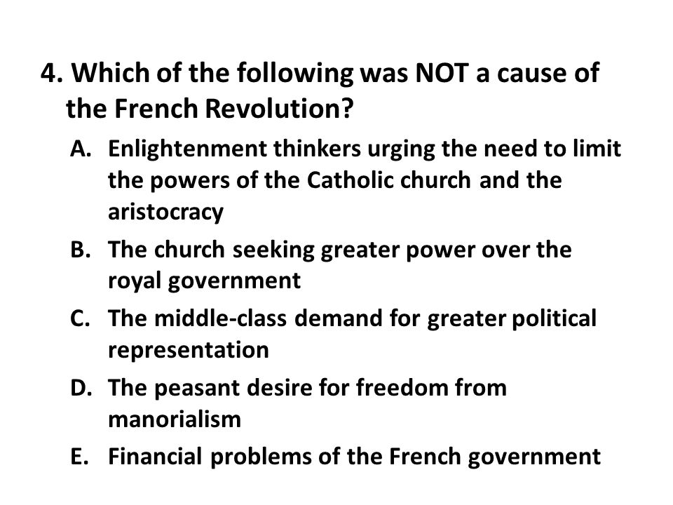 4. Which of the following was NOT a cause of the French Revolution? A.Enlightenment thinkers urging the need to limit the powers of the Catholic churc