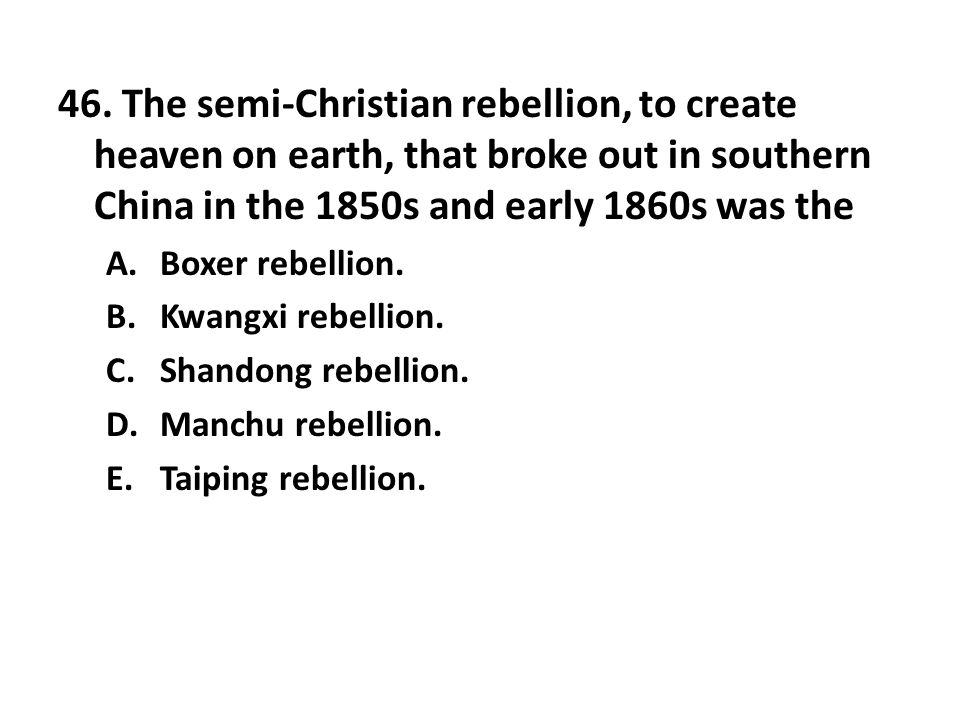 46. The semi-Christian rebellion, to create heaven on earth, that broke out in southern China in the 1850s and early 1860s was the A.Boxer rebellion.