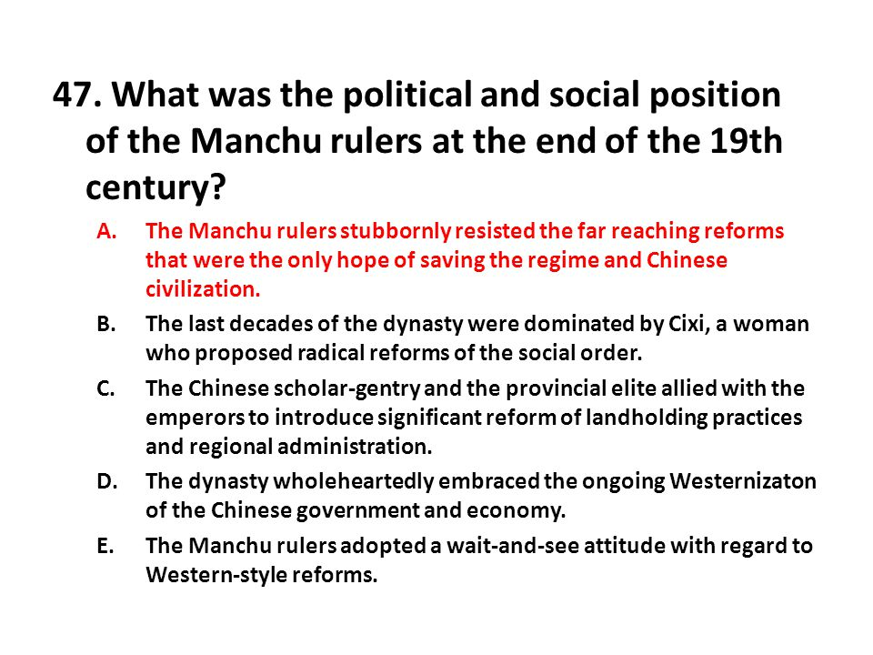 47. What was the political and social position of the Manchu rulers at the end of the 19th century? A.The Manchu rulers stubbornly resisted the far re