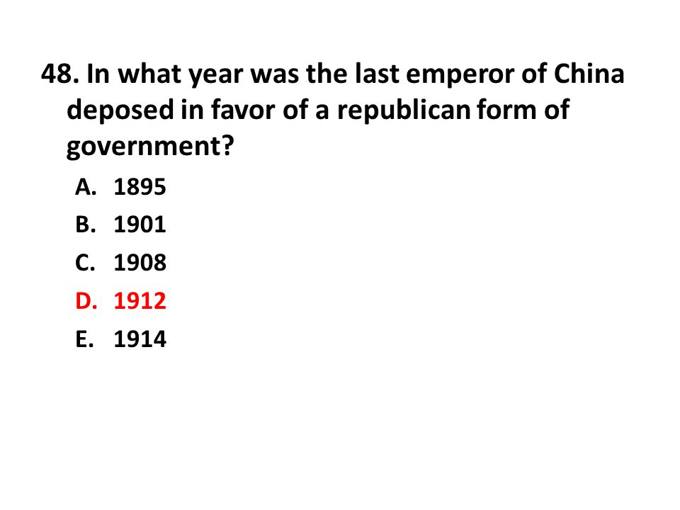 48. In what year was the last emperor of China deposed in favor of a republican form of government? A.1895 B.1901 C.1908 D.1912 E.1914