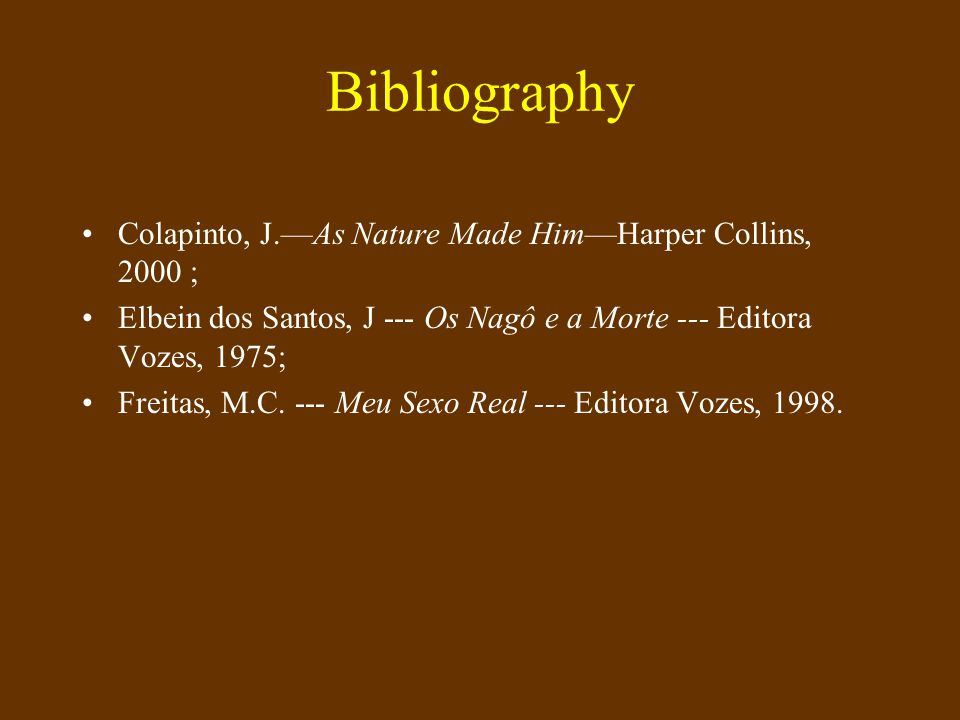Bibliography Colapinto, J.As Nature Made HimHarper Collins, 2000 ; Elbein dos Santos, J --- Os Nagô e a Morte --- Editora Vozes, 1975; Freitas, M.C.