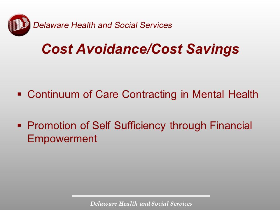 Delaware Health and Social Services Cost Avoidance/Cost Savings Continuum of Care Contracting in Mental Health Promotion of Self Sufficiency through Financial Empowerment