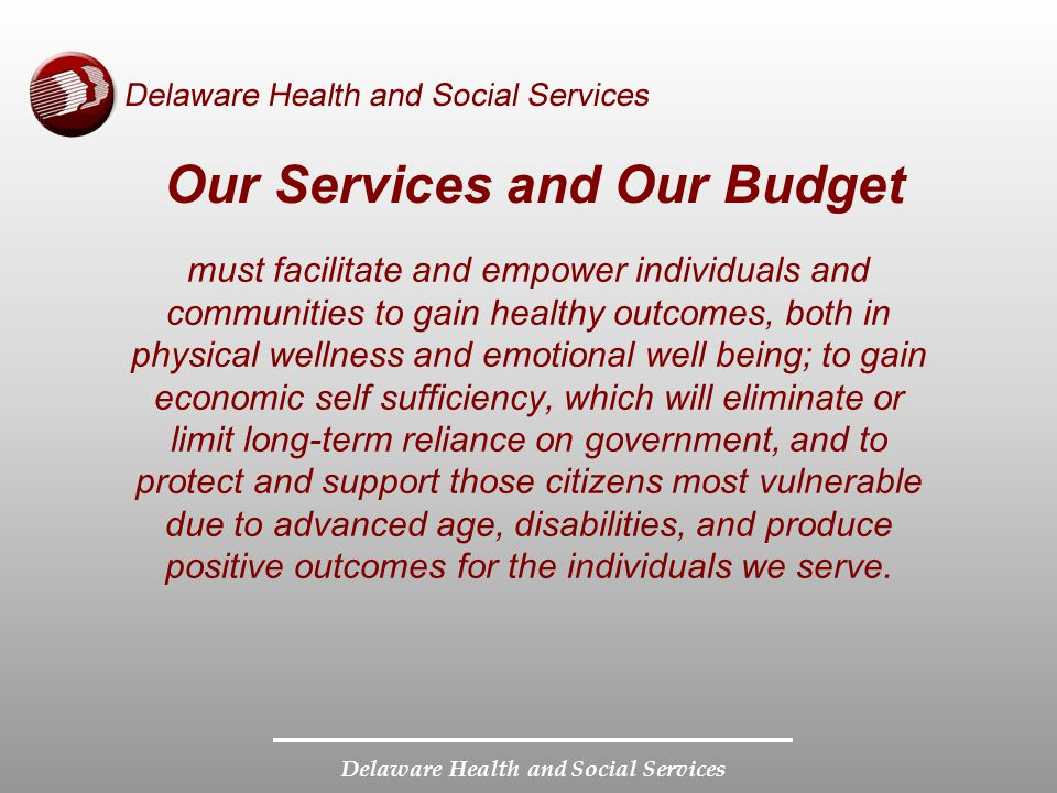 Delaware Health and Social Services Our Services and Our Budget must facilitate and empower individuals and communities to gain healthy outcomes, both in physical wellness and emotional well being; to gain economic self sufficiency, which will eliminate or limit long-term reliance on government, and to protect and support those citizens most vulnerable due to advanced age, disabilities, and produce positive outcomes for the individuals we serve.