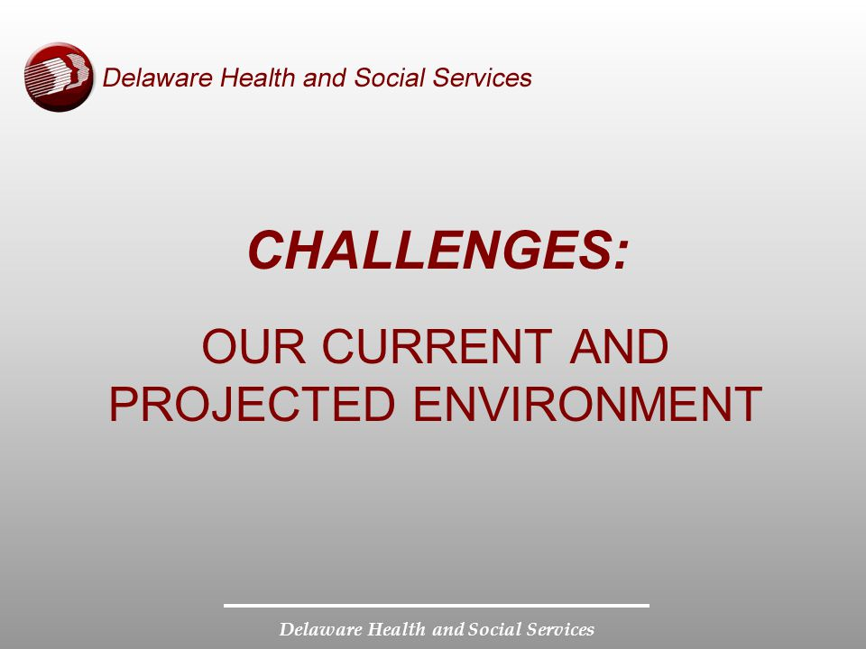 Delaware Health and Social Services OUR CURRENT AND PROJECTED ENVIRONMENT CHALLENGES: