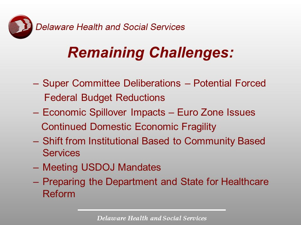 Delaware Health and Social Services Remaining Challenges: –Super Committee Deliberations – Potential Forced Federal Budget Reductions –Economic Spillo