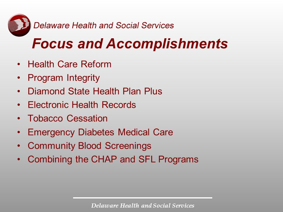 Delaware Health and Social Services Focus and Accomplishments Health Care Reform Program Integrity Diamond State Health Plan Plus Electronic Health Records Tobacco Cessation Emergency Diabetes Medical Care Community Blood Screenings Combining the CHAP and SFL Programs