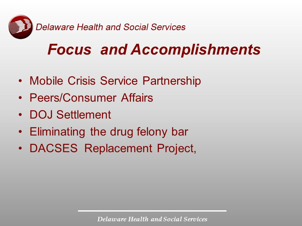 Delaware Health and Social Services Focus and Accomplishments Mobile Crisis Service Partnership Peers/Consumer Affairs DOJ Settlement Eliminating the drug felony bar DACSES Replacement Project,
