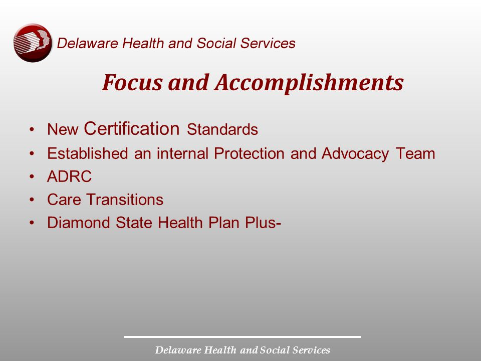 Delaware Health and Social Services Focus and Accomplishments New Certification Standards Established an internal Protection and Advocacy Team ADRC Care Transitions Diamond State Health Plan Plus-