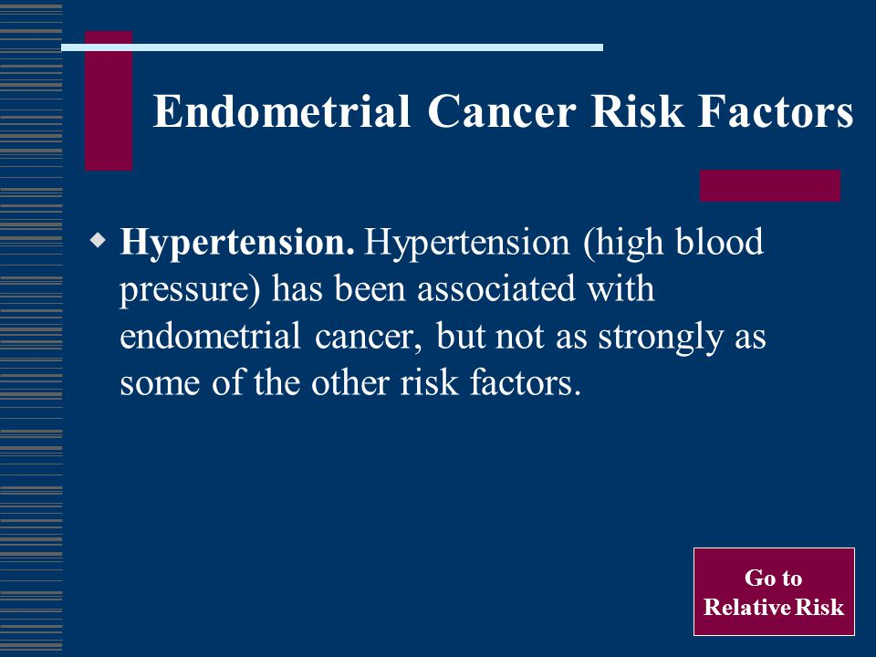 Endometrial Cancer Risk Factors Hypertension. Hypertension (high blood pressure) has been associated with endometrial cancer, but not as strongly as s