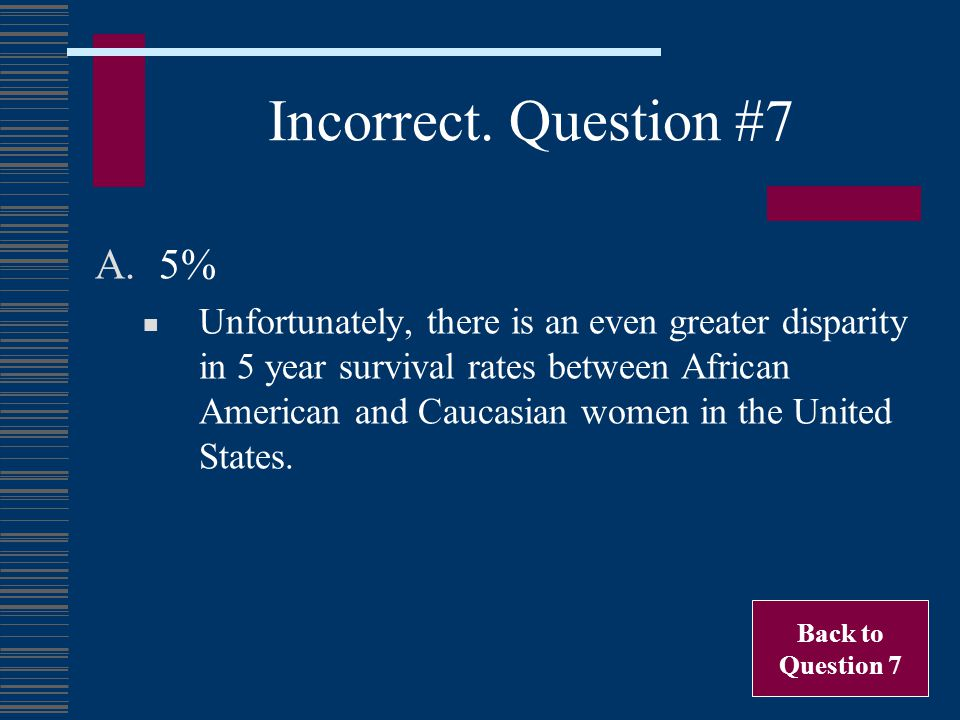Incorrect. Question #7 A.5% Unfortunately, there is an even greater disparity in 5 year survival rates between African American and Caucasian women in