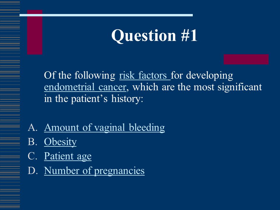 Question #1 Of the following risk factors for developing endometrial cancer, which are the most significant in the patients history:risk factors endom