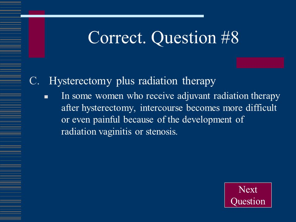 Correct. Question #8 C.Hysterectomy plus radiation therapy In some women who receive adjuvant radiation therapy after hysterectomy, intercourse become