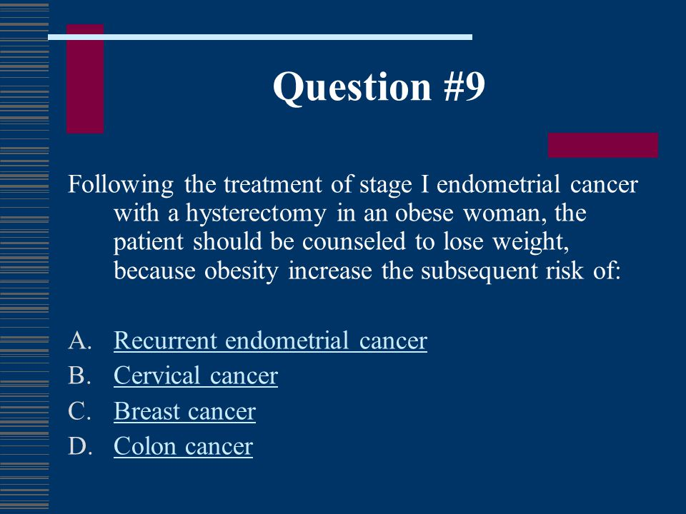 Question #9 Following the treatment of stage I endometrial cancer with a hysterectomy in an obese woman, the patient should be counseled to lose weigh
