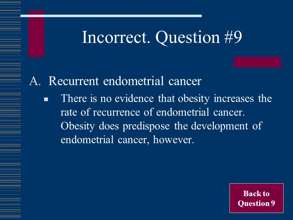 Incorrect. Question #9 A.Recurrent endometrial cancer There is no evidence that obesity increases the rate of recurrence of endometrial cancer. Obesit