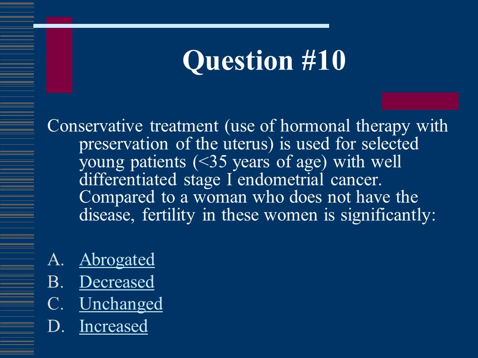 Question #10 Conservative treatment (use of hormonal therapy with preservation of the uterus) is used for selected young patients (<35 years of age) w