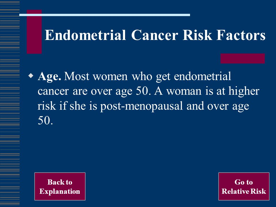 Endometrial Cancer Risk Factors Age.Most women who get endometrial cancer are over age 50.