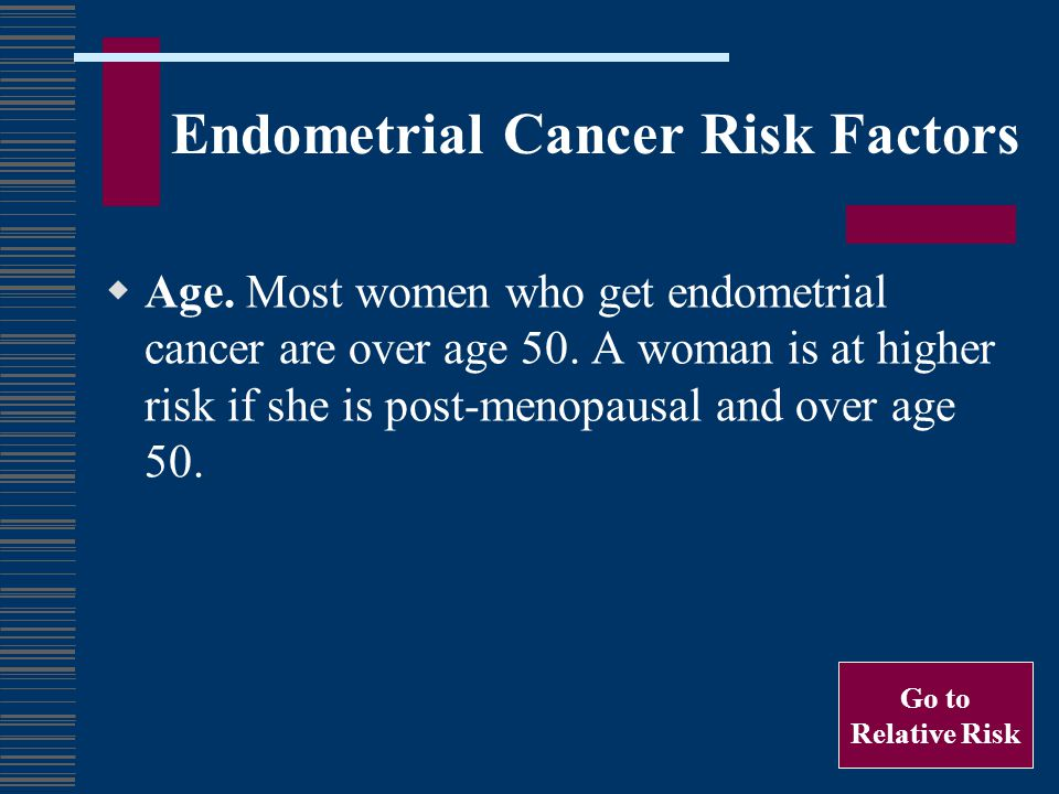 Endometrial Cancer Risk Factors Age. Most women who get endometrial cancer are over age 50. A woman is at higher risk if she is post-menopausal and ov