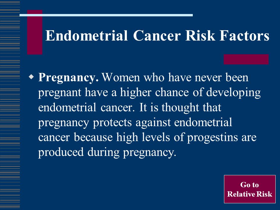 Endometrial Cancer Risk Factors Pregnancy. Women who have never been pregnant have a higher chance of developing endometrial cancer. It is thought tha