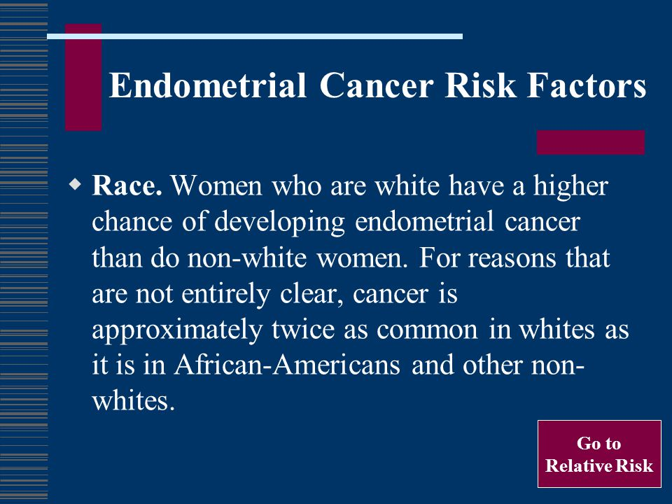 Endometrial Cancer Risk Factors Race. Women who are white have a higher chance of developing endometrial cancer than do non-white women. For reasons t