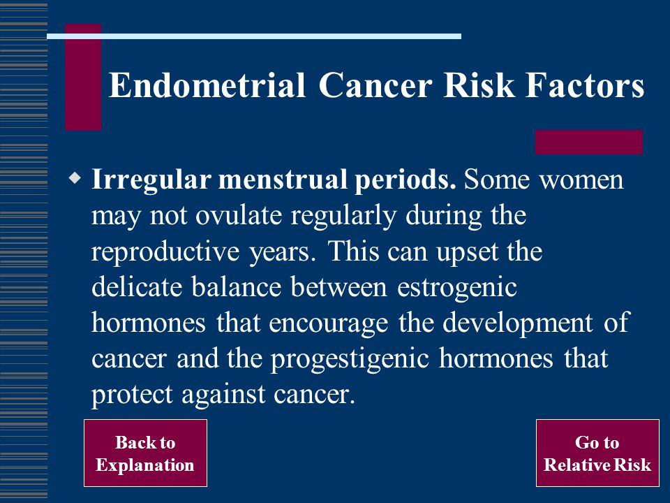 Endometrial Cancer Risk Factors Irregular menstrual periods. Some women may not ovulate regularly during the reproductive years. This can upset the de